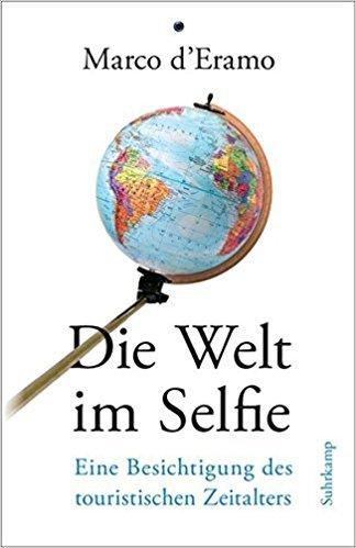 """Marco d'Eramo: """"Die Welt im Selfie. Eine Besichtigung des touristischen Zeitalters"""". Aus dem Italienischen von Martina Kempter. Suhrkamp, Berlin 2018, 362 Seiten, 26 Euro"""